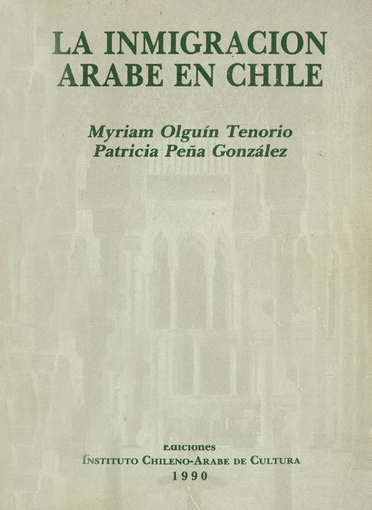 """Myriam Olguín Tenorio & Patricia Peña González, """"La inmigración árabe en Chile"""", Santiago: Instituto Chileno Arabe de Cultura, 1990."""