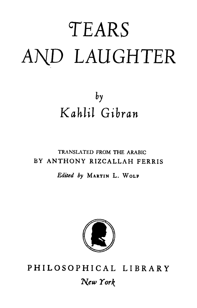 Tears and Laughter, Translated from the Arabic by Anthony R. Ferris, Edited by Martin L. Wolf, New York: Philosophical Library, 1947.