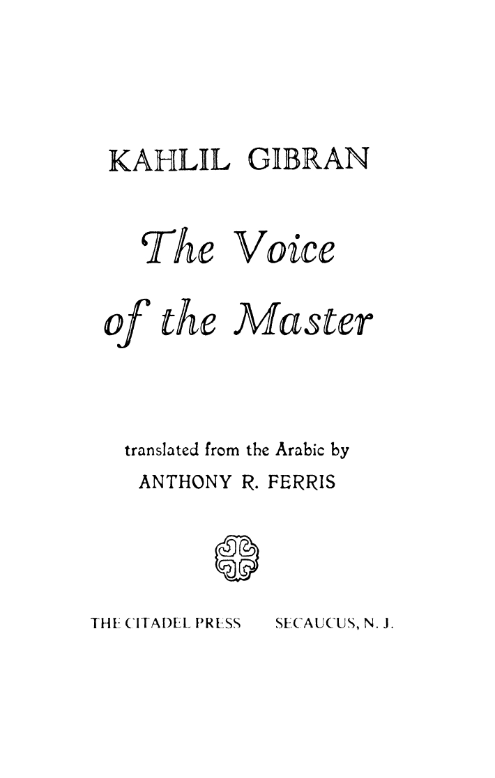 Kahlil Gibran, The Voice of the Master, translated from the Arabic by Anthony R. Ferris, Secaucus, N.J.: The Citadel Press, 1958.